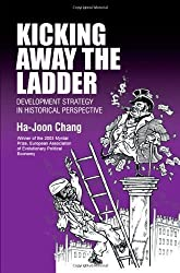 Kicking Away the Ladder: Development Strategy in Historical Perspective: Policies and Institutions for Economic Development in Historical Perspective (Anthem Studies in Development and Globalization) by Chang, Ha-Joon (2002)