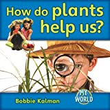 How Do Plants Help Us?, Bobbie Kalman, 0778795616