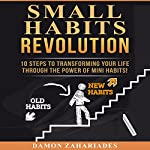 Small Habits Revolution: 10 Steps to Transforming Your Life Through the Power of Mini Habits! | Damon Zahariades