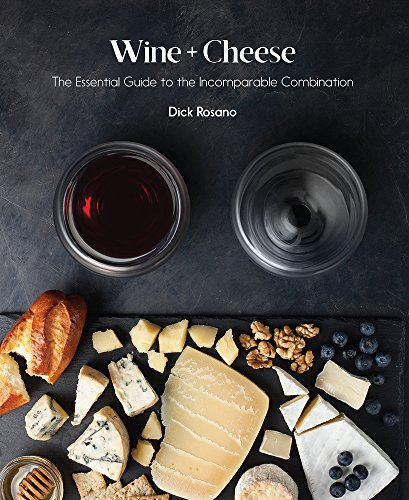 Wine + Cheese: The Essential Guide to the Incomparable Combination by Barbara Ray, Dick Rosano