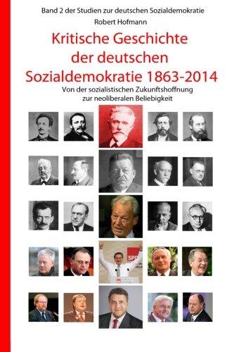 Kritische Geschichte der deutschen Sozialdemokratie 1863-2014: Von der sozialistischen Zukunftshoffnung zur neoliberalen Beliebigkeit (Studien zur deutschen Sozialdemokratie, Band 2)