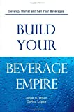 Build Your Beverage Empire, Jorge S. Olson and Carlos Lopez, 098214251X