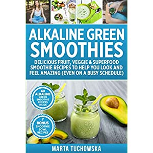 Alkaline Green Smoothies: Delicious Fruit, Veggie & Superfood Smoothie Recipes to Help You Look and Feel Amazing