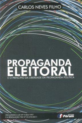 Propaganda Eleitoral e o Princípio da Liberdade da Propaganda Política. Incluindo a Lei Nº 9.504/1997 e a Resolução TSE Nº 23.370/2011
