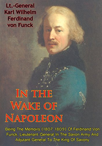 In The Wake Of Napoleon, Being The Memoirs (1807-1809) Of Ferdinand Von Funck,: Lieutenant-General In The Saxon Army And Adjutant-General To The King Of - France Oakley