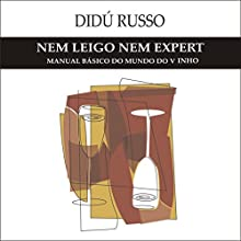 Nem Leigo, Nem Expert: Manual Básico do Mundo do Vinho Audiobook by Didú Russo Narrated by Didú Russo