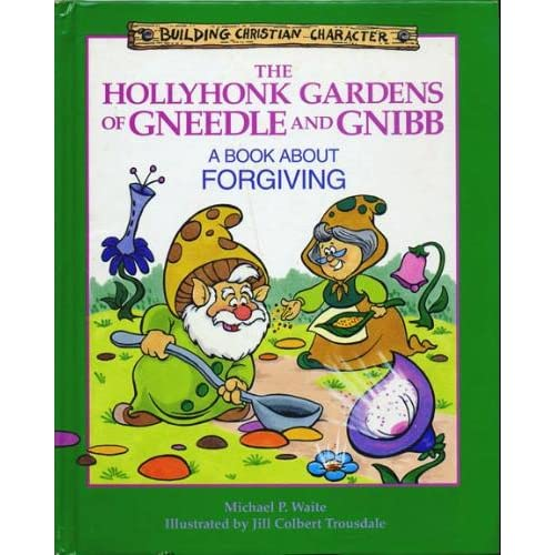 The Hollyhonk Gardens of Gneedle and Gnibb: A Book About Forgiving (Building Christian Character) Michael P. Waite and Jill Trousdale