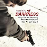Hearts of Darkness: Why Kids Are Becoming Mass Murderers and How We Can Stop It | Bill Birnes,John Liebert