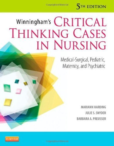 Winningham's Critical Thinking Cases in Nursing: Medical-Surgical, Pediatric, Maternity, and Psychiatric, 5e 5th (fifth) Edition by Mariann M. Harding MSN RN CNE, Julie S. Snyder, Barbara A. P published by Mosby (2012) PDF