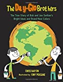 The Day-Glo Brothers: The True Story of Bob and Joe Switzer's Bright Ideas and Brand-New Colors