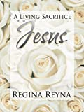 A Living Sacrifice for Jesus, Regina Reyna, 1463445237