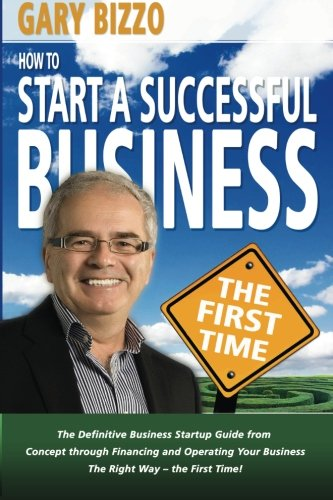 Read Online How to Start a Successful Business- The First Time: the Definitive Business Startup Guide from Concept Through Financing and Operating Your Business The Right Way (Volume 1) pdf epub