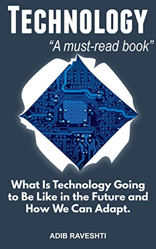 Technology: What is Technology going to Be Like in the Future and How We Can Adapt (Irresistible, How Technology Is Changing, Man and Machine, Addictive Technology, Future)