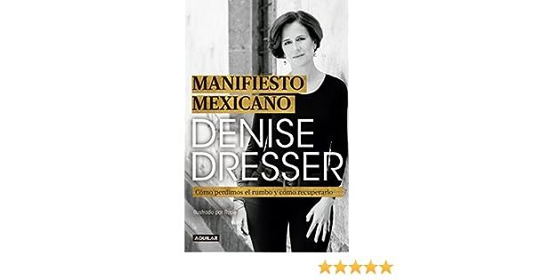 Amazon.com: Manifiesto mexicano: Cómo perdimos el rumbo y cómo recuperarlo (Spanish Edition) eBook: Denise Dresser: Kindle Store