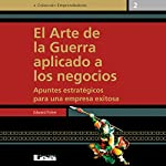 El arte de la guerra aplicado a los negocios [The Art of War Applied to Business]: Apuntes estratégicos para una empresa exitosa | Edward Ficher