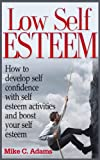 Low Self Esteem - How to develop self confidence with self esteem activities and boost your self esteem (a pain free book about building self esteem)