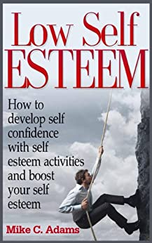 Low Self Esteem - How to develop self confidence with self esteem activities and boost your self esteem (a pain free book about building self esteem) by [Adams, Mike C.]