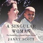 A Singular Woman: The Untold Story of Barack Obama's Mother   Janny Scott