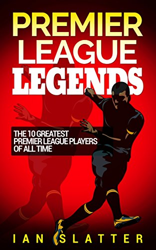 Premier League Legends: The 10 greatest Premier League players of all time (10 Greatest Soccer Players Of All Time)