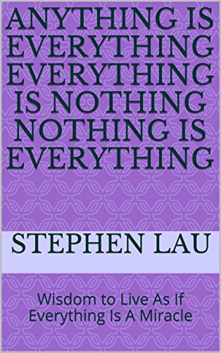 Anything Is Everything Everything Is Nothing Nothing Is Everything: Wisdom to Live As If Everything Is A Miracle