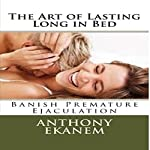 The Art of Lasting Long in Bed: Banish Premature Ejaculation | Anthony Ekanem