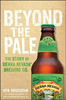 Beyond the Pale: The Story of Sierra Nevada Brewing Co. by [Grossman, Ken]