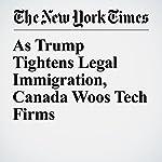 As Trump Tightens Legal Immigration, Canada Woos Tech Firms | Liz Robbins