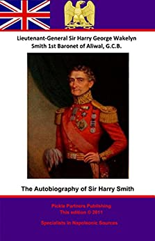 The Autobiography Of Lieutenant-General Sir Harry Smith Baronet of Aliwal On the Sutlej, G.C.B. by [Smith, Lieutenant-General Sir Harry [Henry] George Wakelyn]