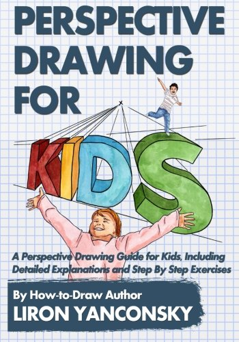 Perspective Drawing for Kids: A Perspective Drawing Guide for Kids, Including Detailed Explanations and Step By Step Exercises