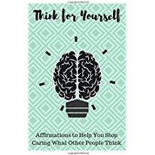 Think for Yourself: Affirmations to Help You Stop Caring What Other People Think