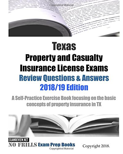 Texas Property And Casualty Insurance License Exams Review Questions   Answers 2018 19 Edition  A Self Practice Exercise Book Focusing On The Basic Concepts Of Property Insurance In Tx