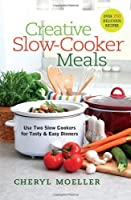 Creative Slow-Cooker Meals: Use Two Slow Cookers for Tasty and Easy Dinners Front Cover