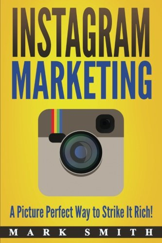 Instagram Marketing: A Picture Perfect Way to Strike It Rich! (Facebook Marketing, Youtube Marketing)