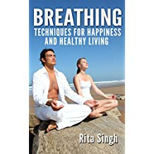 Breathing: Breathing Techniques: For Happiness and Healthy Living (For Anxiety, Stress, Energy, Focus, Depression)