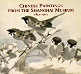 Chinese Painting from the Shanghai Museum 1851-1911, The Curators, 1901663485