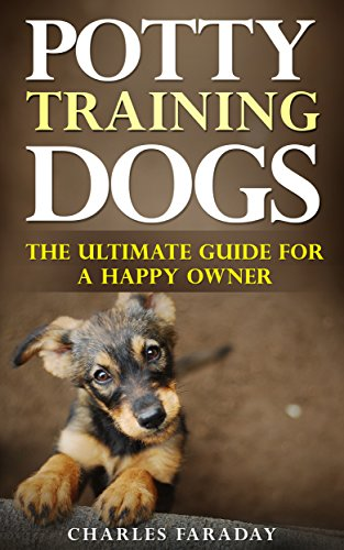 Potty Training Dogs: The Ultimate Guide For A Happy Owner (Most Effective Way To Housebreak A Puppy)