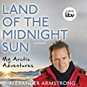 Land of the Midnight Sun: My Arctic Adventures Audiobook by Alexander Armstrong Narrated by Alexander Armstrong