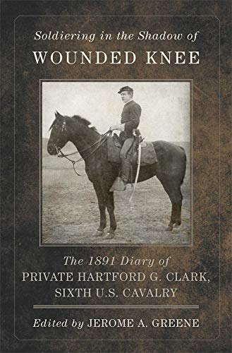 Soldiering in the Shadow of Wounded Knee: The 1891 Diary of Private Hartford G. Clark, Sixth U.S. Cavalry (Frontier Military Series)