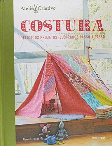 Costura. Delicados Projetos Ilustrados Passo a Passo - Coleção Ateliê Criativo
