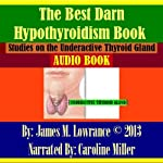 The Best Darn Hypothyroidism Book!: Studies on the Underactive Thyroid Gland | James M. Lowrance