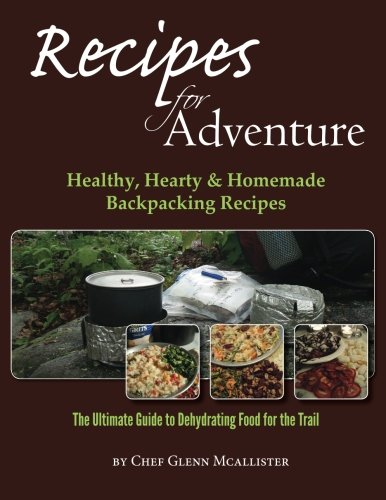 Recipes for Adventure: Healthy, Hearty and Homemade Backpacking Recipes by Chef Glenn McAllister