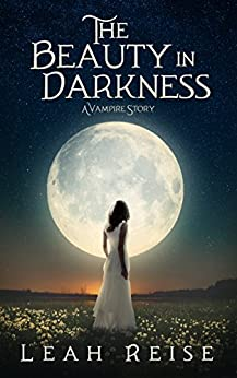The Beauty in Darkness: A Vampire Story by [Reise, Leah]