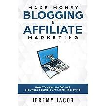 Make Money Blogging: How To Make Money Blogging & Affiliate Marketing: Make Money Online 2018 How To Make $10,000 Per Month (Affiliate Marketing, Blogging for beginners, WordPress 2018)