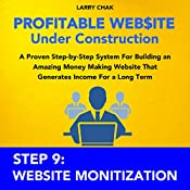 Profitable Website Under Construction - Step 9: Website Monetization: A Proven Step-by-Step System for Building an Amazing Money Making Website That Generates Income for a Long Term | Larry Chak