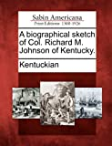 A Biographical Sketch of Col. Richard M. Johnson of Kentucky, , 1275862284