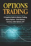 Options Trading: A Complete Guide to Options Trading, Binary Options - Stock Options, Currency, Index Options, EFT (Penny Stocks)
