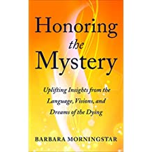 Honoring the Mystery: Uplifting Insights from the Language, Visions, and Dreams of the Dying