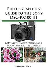 Photographer's Guide to the Sony DSC-RX100 III: Getting the Most from Sony's Pocketable Digital Camera