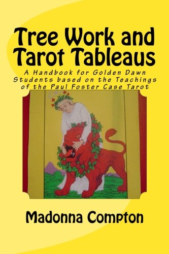 Tree Work and Tarot Tableaus: A Handbook for Golden Dawn Students based on the Teachings of the Paul Foster Case Tarot