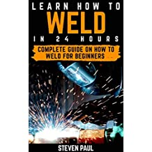 Learn How to Weld in 24 hours: Complete Guide on How to Weld for Beginners